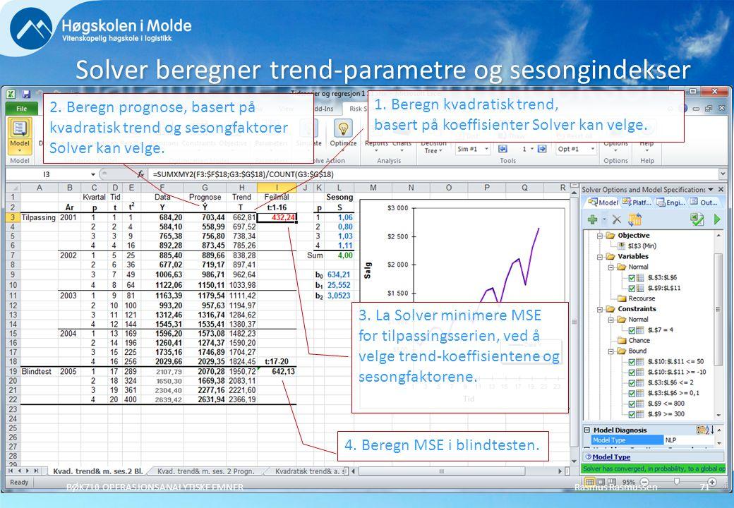 Rasmus RasmussenBØK710 OPERASJONSANALYTISKE EMNER71 Solver beregner trend-parametre og sesongindekser 1. Beregn kvadratisk trend, basert på koeffisien