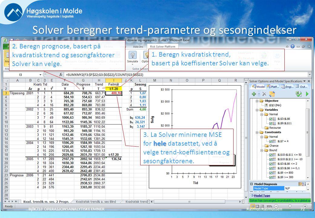 Rasmus RasmussenBØK710 OPERASJONSANALYTISKE EMNER72 Solver beregner trend-parametre og sesongindekser 1. Beregn kvadratisk trend, basert på koeffisien
