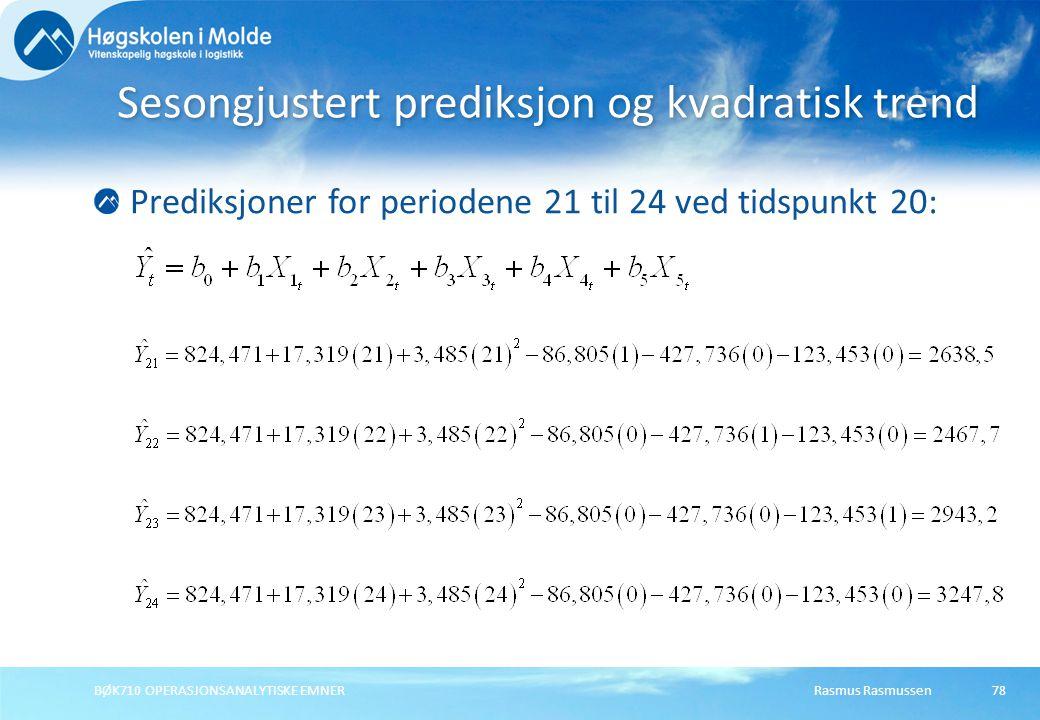 Rasmus RasmussenBØK710 OPERASJONSANALYTISKE EMNER78 Prediksjoner for periodene 21 til 24 ved tidspunkt 20: Sesongjustert prediksjon og kvadratisk tren