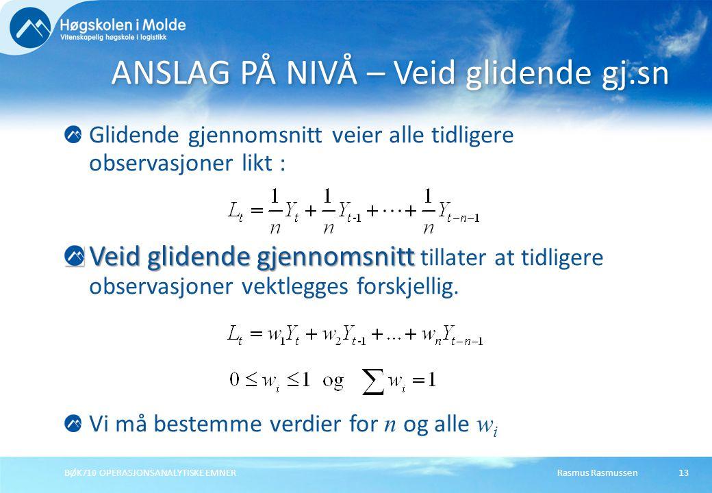 Rasmus RasmussenBØK710 OPERASJONSANALYTISKE EMNER13 Glidende gjennomsnitt veier alle tidligere observasjoner likt : Veid glidende gjennomsnitt Veid glidende gjennomsnitt tillater at tidligere observasjoner vektlegges forskjellig.