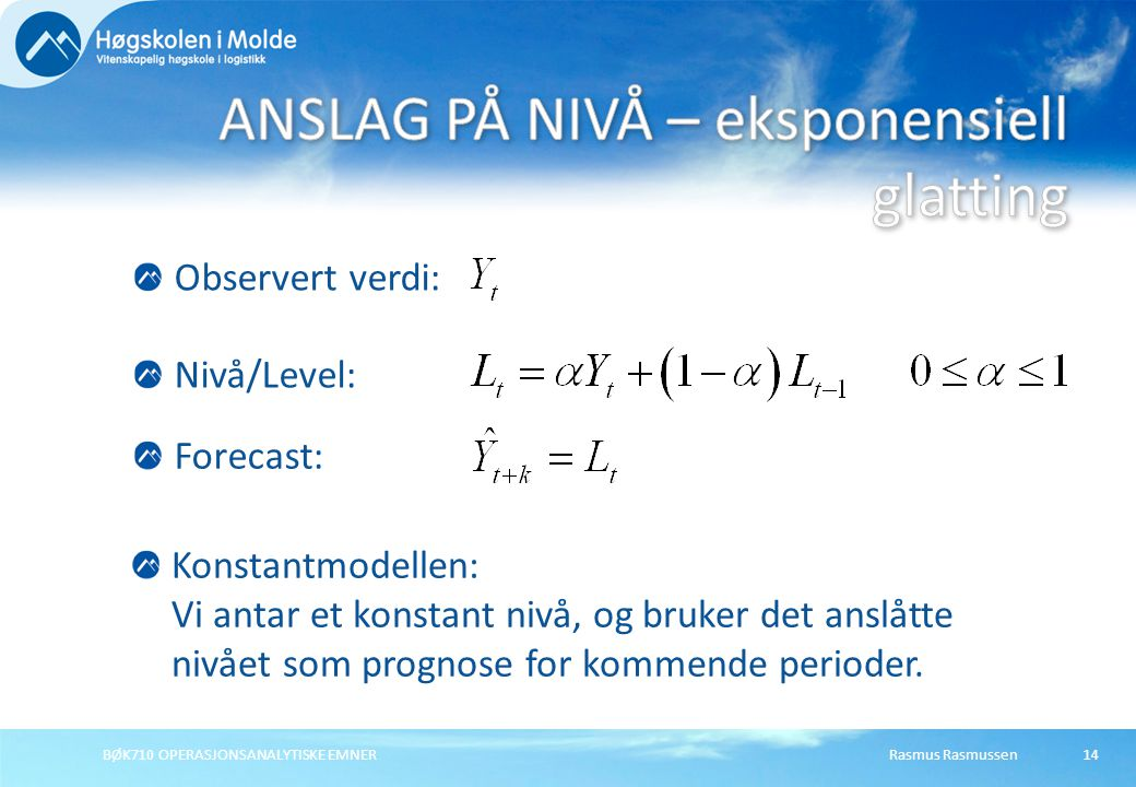 Rasmus RasmussenBØK710 OPERASJONSANALYTISKE EMNER14 Forecast: Nivå/Level: Konstantmodellen: Vi antar et konstant nivå, og bruker det anslåtte nivået som prognose for kommende perioder.