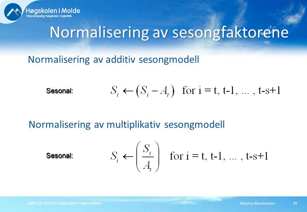 Rasmus RasmussenBØK710 OPERASJONSANALYTISKE EMNER39 Normalisering av additiv sesongmodell Normalisering av sesongfaktorene Sesonal: Normalisering av multiplikativ sesongmodell Sesonal: