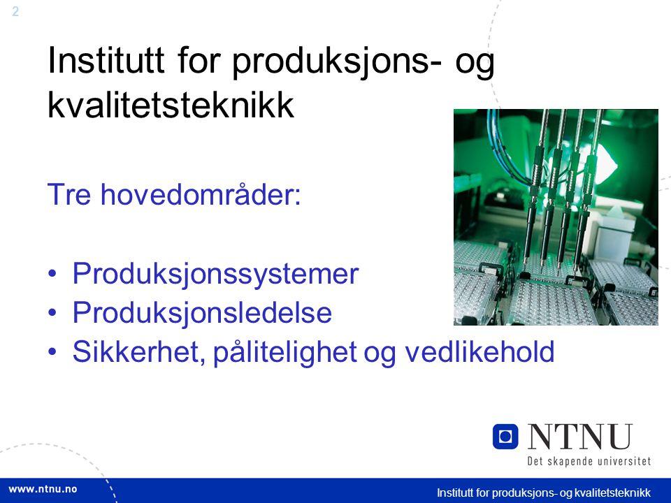 2 Institutt for produksjons- og kvalitetsteknikk Tre hovedområder: Produksjonssystemer Produksjonsledelse Sikkerhet, pålitelighet og vedlikehold