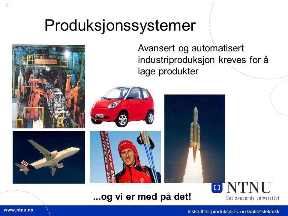 3 Institutt for produksjons- og kvalitetsteknikk Produksjonssystemer Avansert og automatisert industriproduksjon kreves for å lage produkter...og vi er med på det!