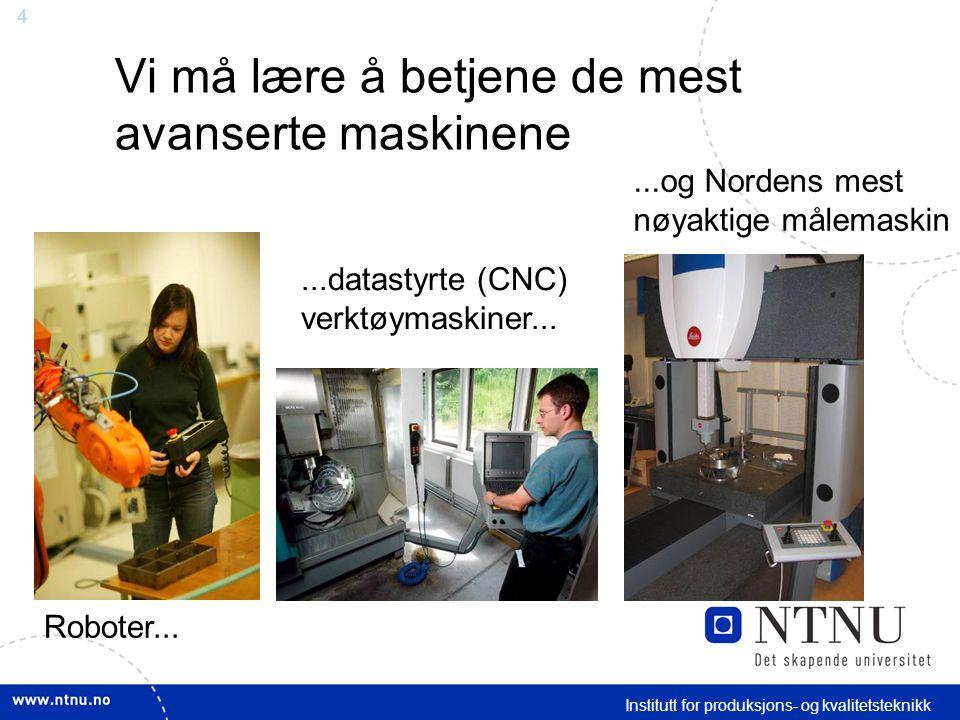 4 Institutt for produksjons- og kvalitetsteknikk Vi må lære å betjene de mest avanserte maskinene Roboter......datastyrte (CNC) verktøymaskiner......og Nordens mest nøyaktige målemaskin