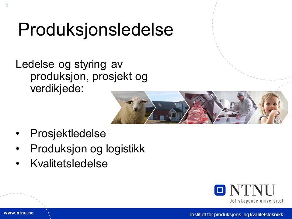 5 Institutt for produksjons- og kvalitetsteknikk Produksjonsledelse Ledelse og styring av produksjon, prosjekt og verdikjede: Prosjektledelse Produksjon og logistikk Kvalitetsledelse