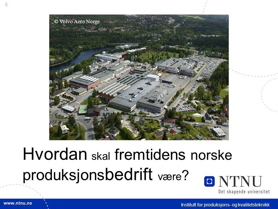 6 Institutt for produksjons- og kvalitetsteknikk Hvordan skal fremtidens norske produksjons bedrift være .