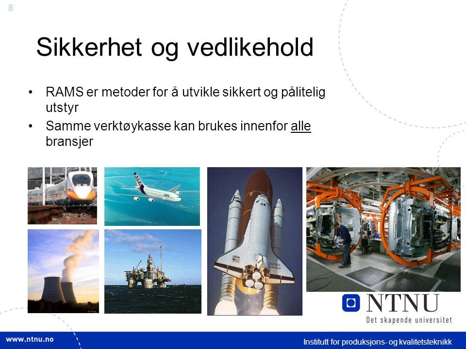 8 Institutt for produksjons- og kvalitetsteknikk Sikkerhet og vedlikehold RAMS er metoder for å utvikle sikkert og pålitelig utstyr Samme verktøykasse kan brukes innenfor alle bransjer