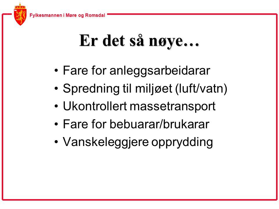 Fylkesmannen i Møre og Romsdal Er det så nøye… Fare for anleggsarbeidarar Spredning til miljøet (luft/vatn) Ukontrollert massetransport Fare for bebuarar/brukarar Vanskeleggjere opprydding