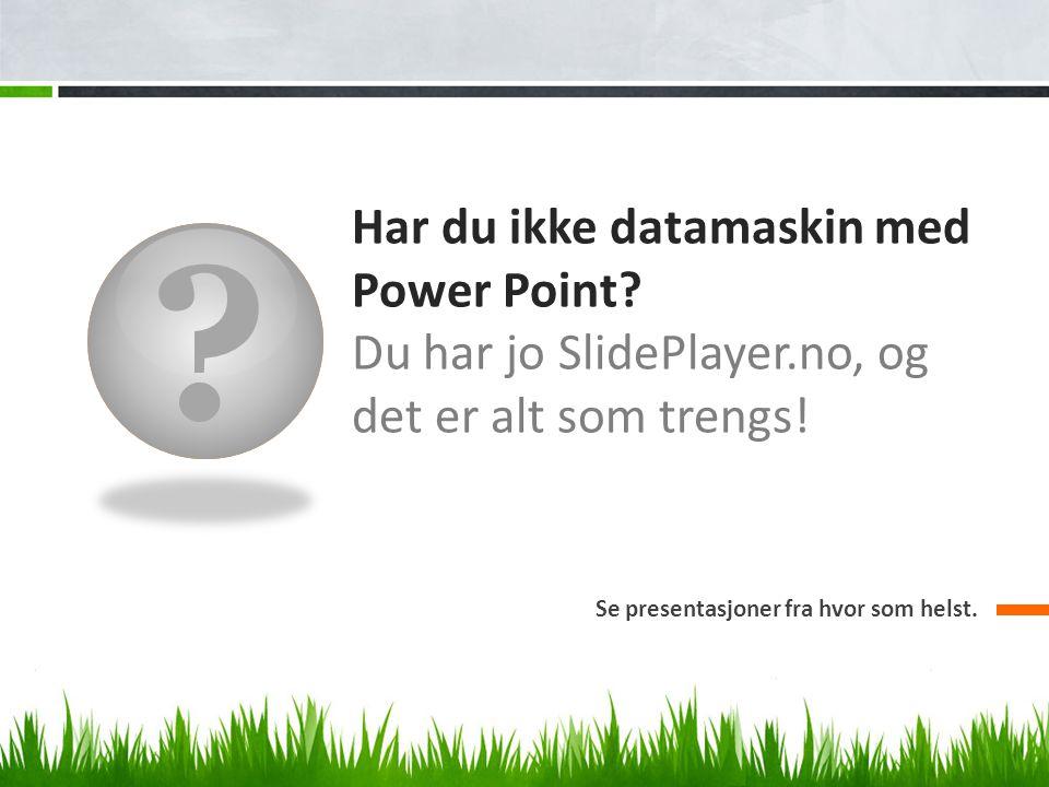 ? Har du ikke datamaskin med Power Point? Du har jo SlidePlayer.no, og det er alt som trengs! Se presentasjoner fra hvor som helst.