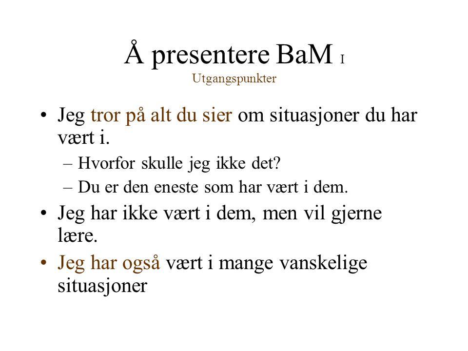 Å presentere BaM I Utgangspunkter •Jeg tror på alt du sier om situasjoner du har vært i. –Hvorfor skulle jeg ikke det? –Du er den eneste som har vært