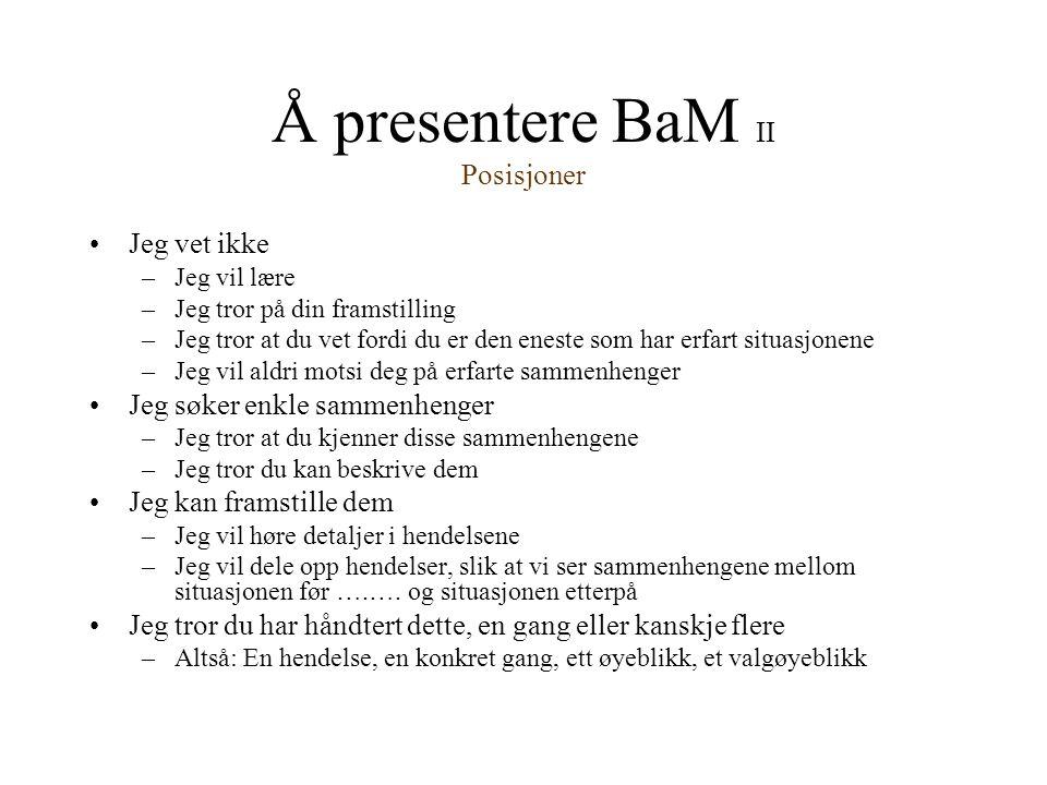 Å presentere BaM II Posisjoner •Jeg vet ikke –Jeg vil lære –Jeg tror på din framstilling –Jeg tror at du vet fordi du er den eneste som har erfart sit