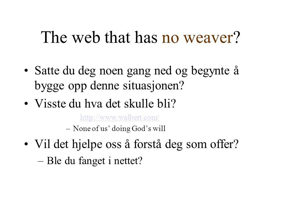 The web that has no weaver? •Satte du deg noen gang ned og begynte å bygge opp denne situasjonen? •Visste du hva det skulle bli? http://www.walbert.co