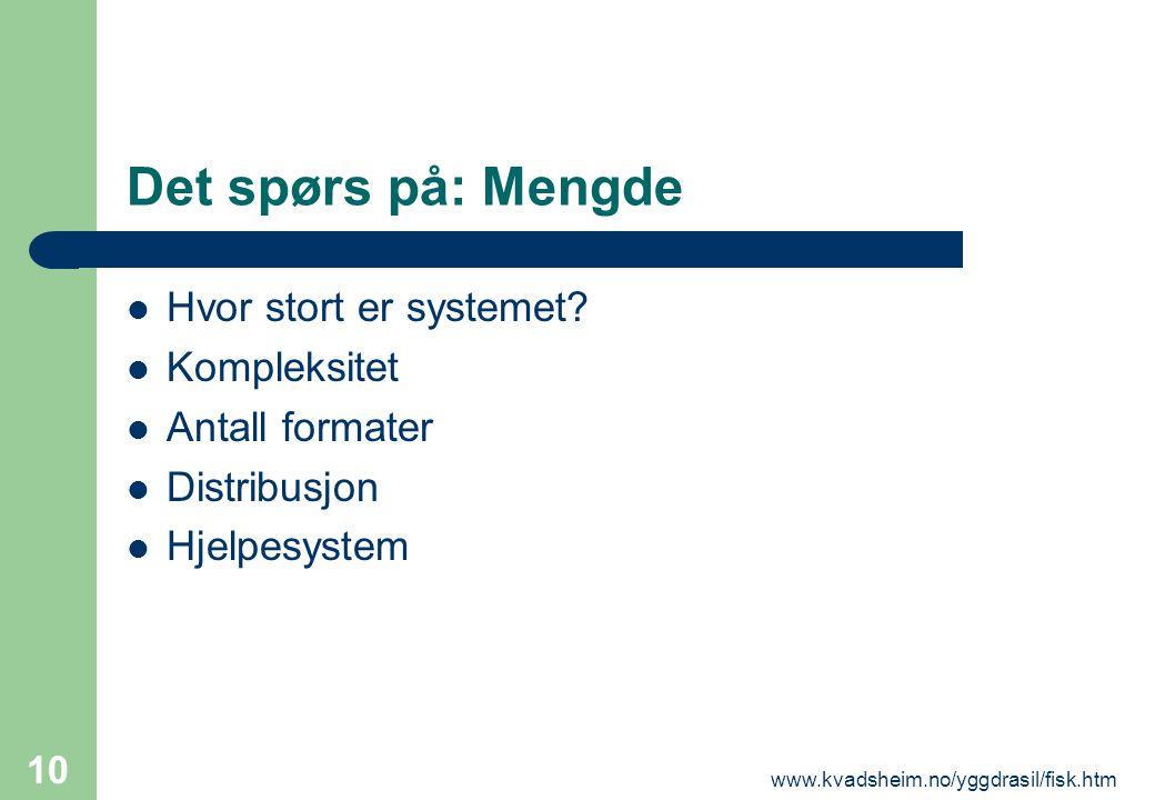 www.kvadsheim.no/yggdrasil/fisk.htm 10 Det spørs på: Mengde  Hvor stort er systemet?  Kompleksitet  Antall formater  Distribusjon  Hjelpesystem