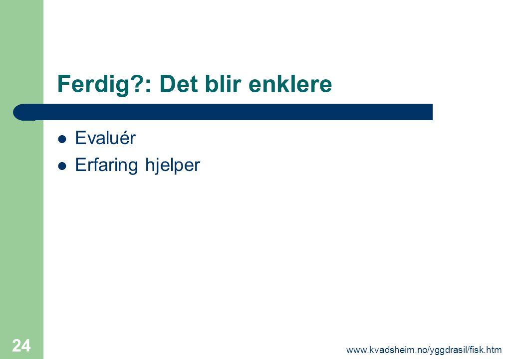 www.kvadsheim.no/yggdrasil/fisk.htm 24 Ferdig?: Det blir enklere  Evaluér  Erfaring hjelper