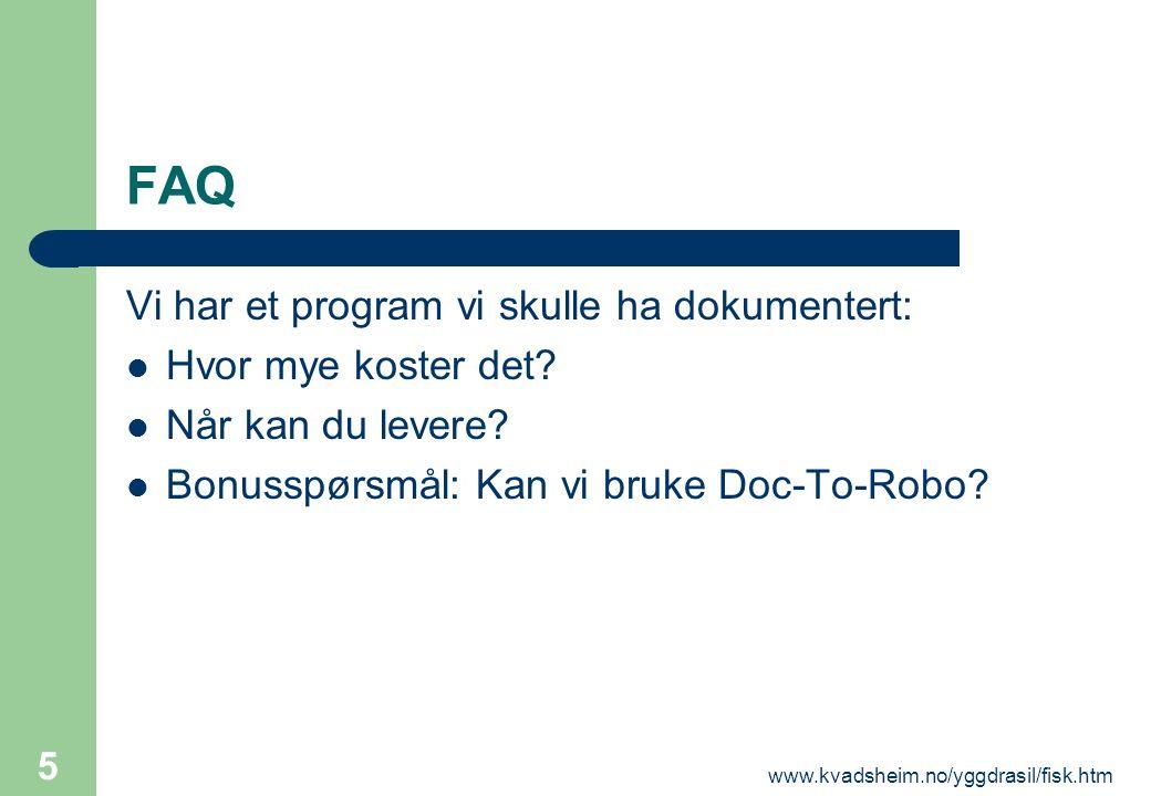 www.kvadsheim.no/yggdrasil/fisk.htm 5 FAQ Vi har et program vi skulle ha dokumentert:  Hvor mye koster det?  Når kan du levere?  Bonusspørsmål: Kan