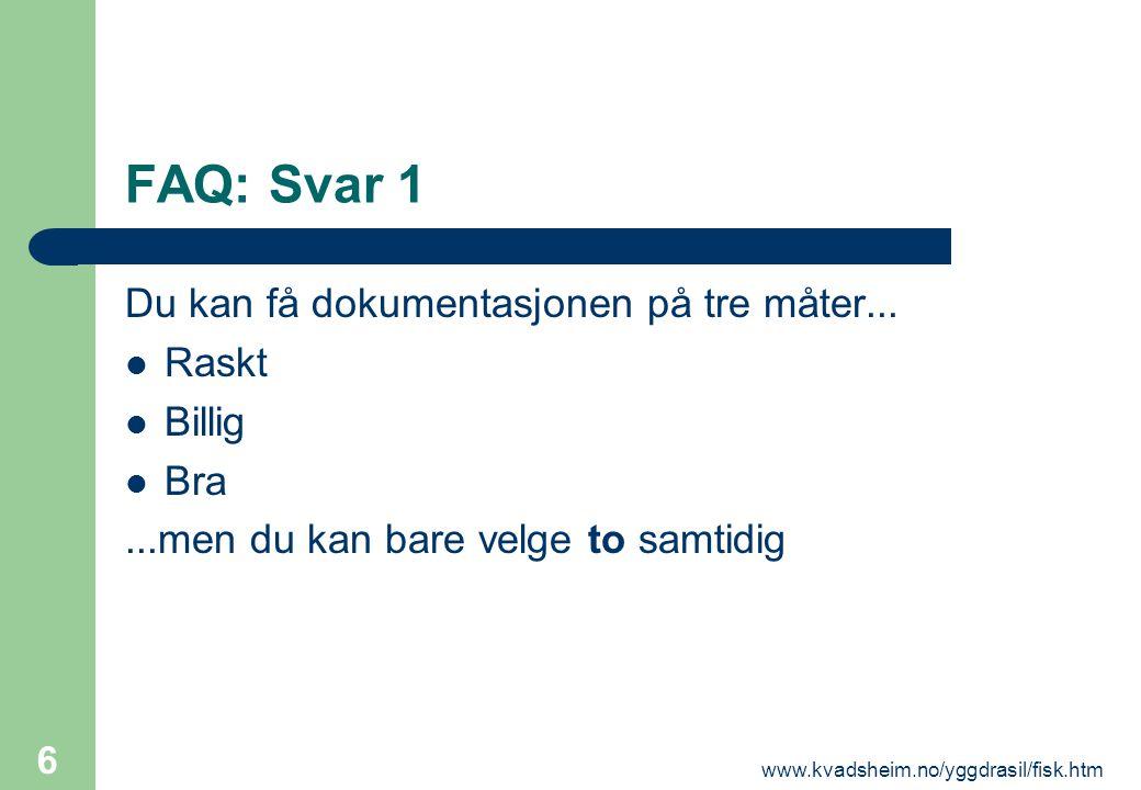 www.kvadsheim.no/yggdrasil/fisk.htm 6 FAQ: Svar 1 Du kan få dokumentasjonen på tre måter...  Raskt  Billig  Bra...men du kan bare velge to samtidig