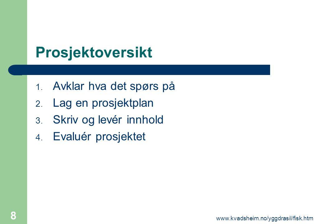 www.kvadsheim.no/yggdrasil/fisk.htm 8 Prosjektoversikt 1. Avklar hva det spørs på 2. Lag en prosjektplan 3. Skriv og levér innhold 4. Evaluér prosjekt