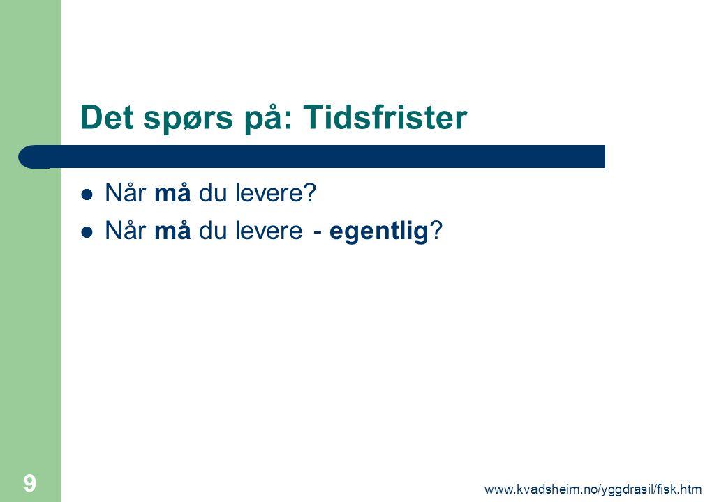 www.kvadsheim.no/yggdrasil/fisk.htm 9 Det spørs på: Tidsfrister  Når må du levere?  Når må du levere - egentlig?