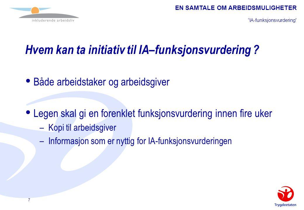 """EN SAMTALE OM ARBEIDSMULIGHETER """"IA-funksjonsvurdering"""" 7 Hvem kan ta initiativ til IA–funksjonsvurdering ?  Både arbeidstaker og arbeidsgiver  Lege"""