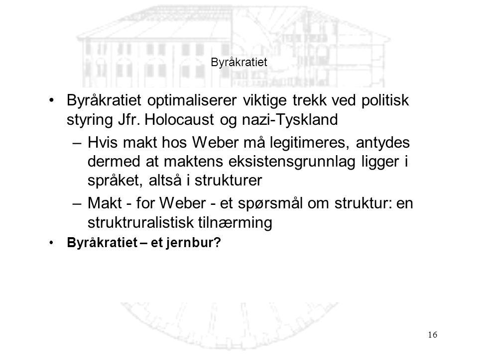 16 •Byråkratiet optimaliserer viktige trekk ved politisk styring Jfr. Holocaust og nazi-Tyskland –Hvis makt hos Weber må legitimeres, antydes dermed a