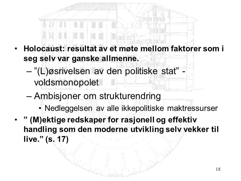 """18 •Holocaust: resultat av et møte mellom faktorer som i seg selv var ganske allmenne. –""""(L)øsrivelsen av den politiske stat"""" - voldsmonopolet –Ambisj"""