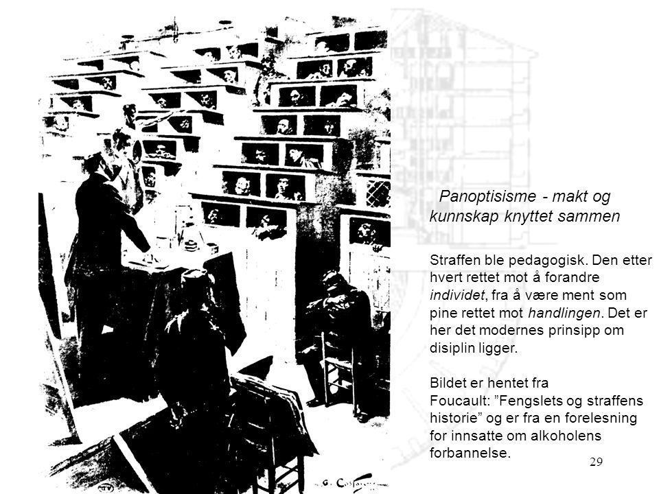 29 Panoptisisme - makt og kunnskap knyttet sammen Straffen ble pedagogisk. Den etter hvert rettet mot å forandre individet, fra å være ment som pine r