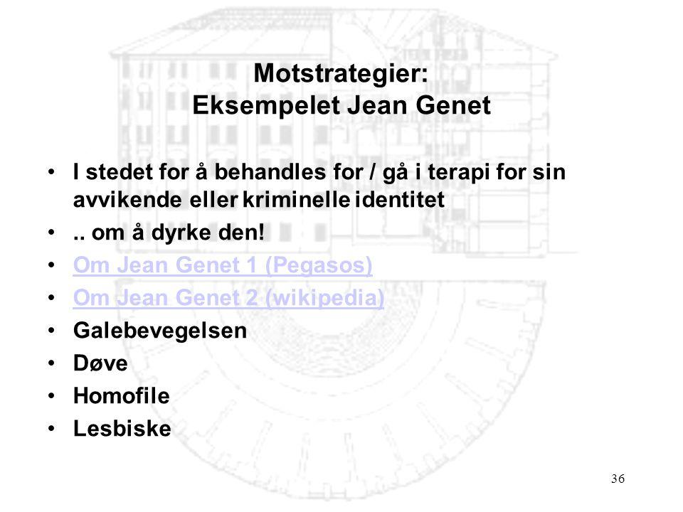 36 Motstrategier: Eksempelet Jean Genet •I stedet for å behandles for / gå i terapi for sin avvikende eller kriminelle identitet •.. om å dyrke den! •