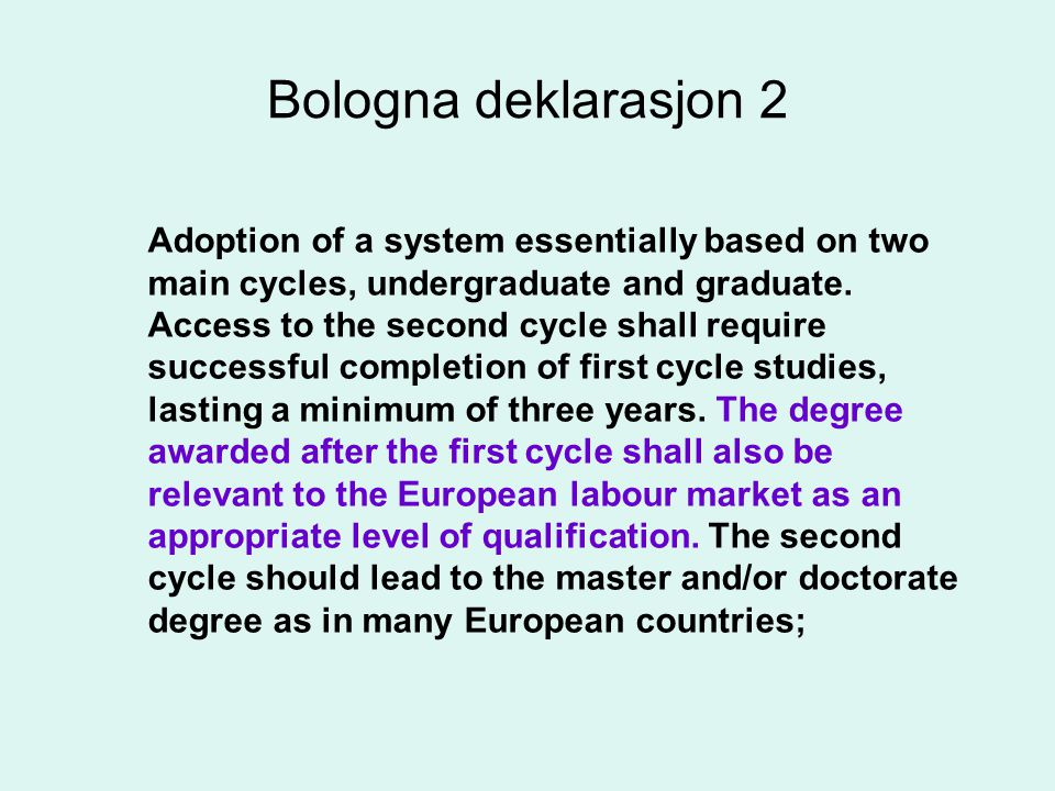 Bologna deklarasjon 2 Adoption of a system essentially based on two main cycles, undergraduate and graduate.