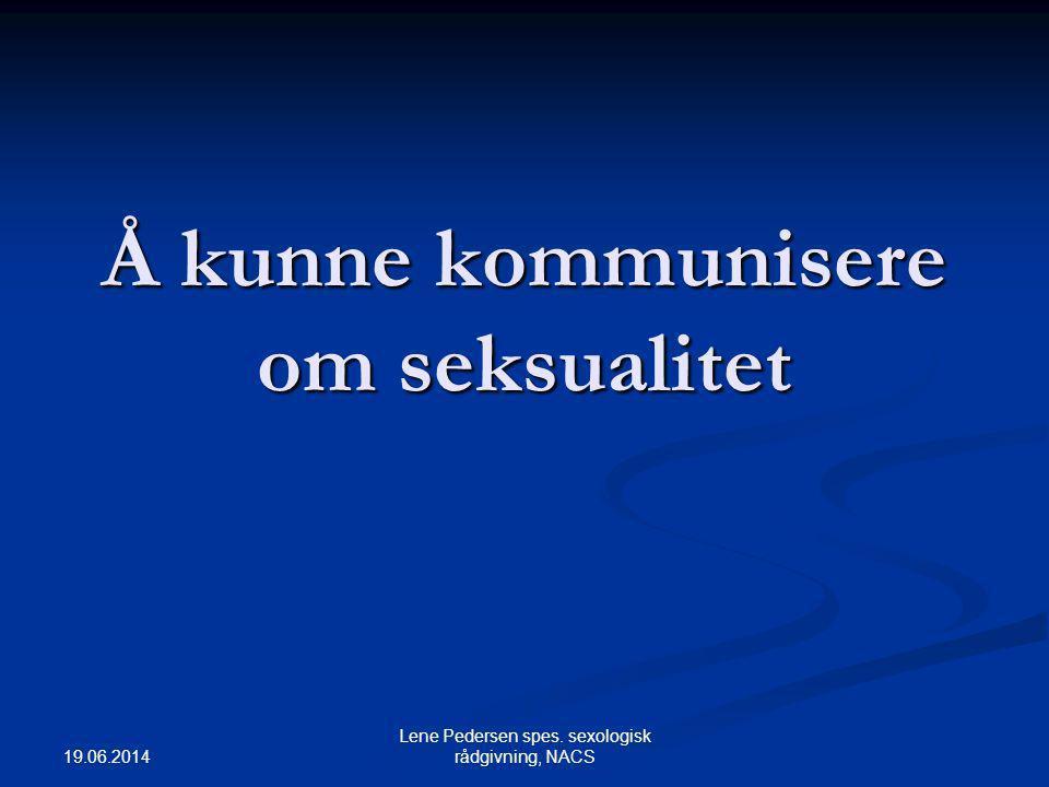 19.06.2014 Lene Pedersen spes. sexologisk rådgivning, NACS Å kunne kommunisere om seksualitet