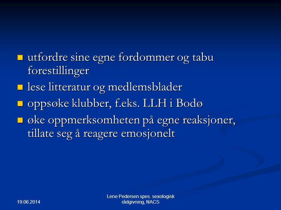 19.06.2014 Lene Pedersen spes. sexologisk rådgivning, NACS  utfordre sine egne fordommer og tabu forestillinger  lese litteratur og medlemsblader 