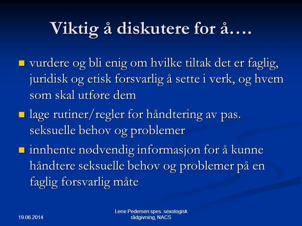 19.06.2014 Lene Pedersen spes. sexologisk rådgivning, NACS Viktig å diskutere for å….  vurdere og bli enig om hvilke tiltak det er faglig, juridisk o