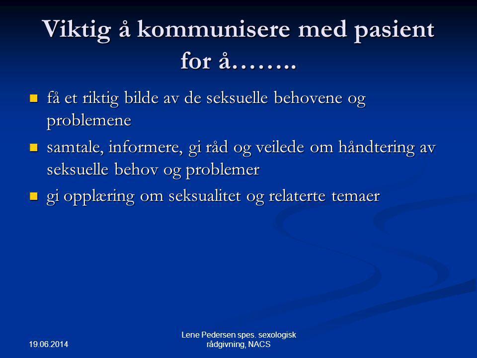 19.06.2014 Lene Pedersen spes. sexologisk rådgivning, NACS Viktig å kommunisere med pasient for å……..  få et riktig bilde av de seksuelle behovene og