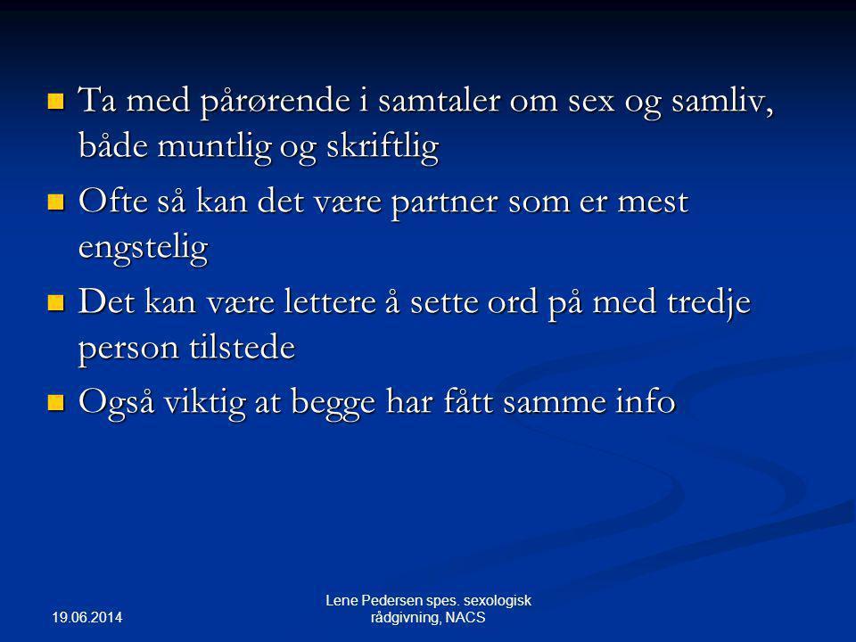 19.06.2014 Lene Pedersen spes. sexologisk rådgivning, NACS  Ta med pårørende i samtaler om sex og samliv, både muntlig og skriftlig  Ofte så kan det