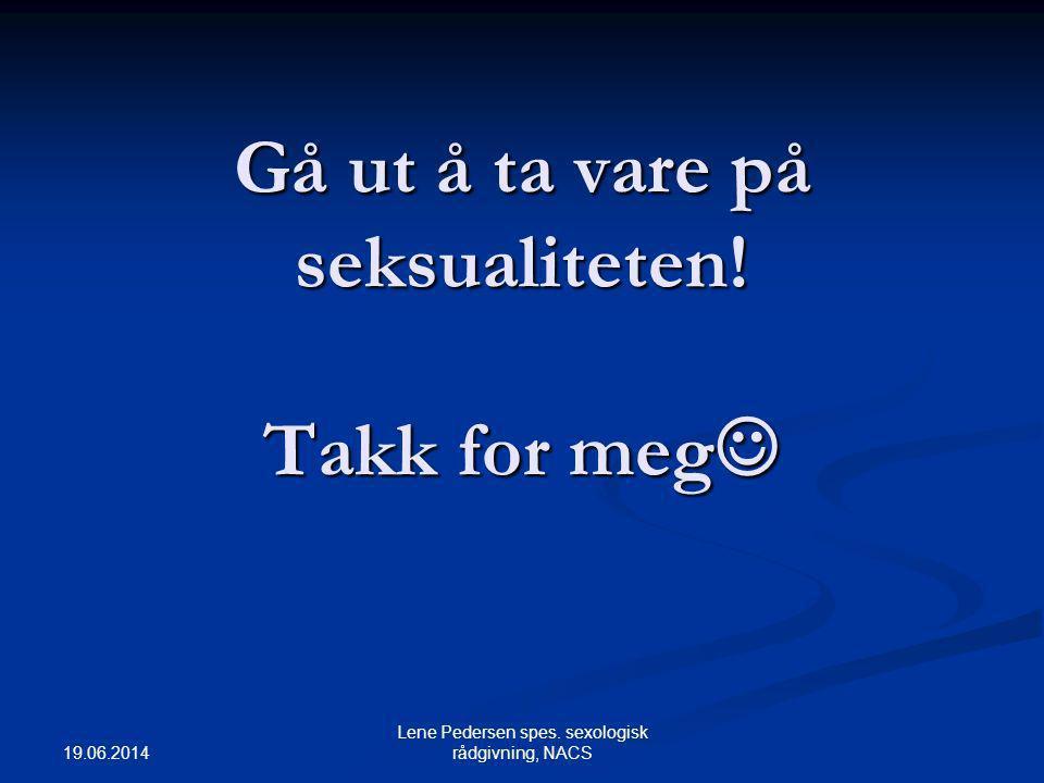 19.06.2014 Lene Pedersen spes. sexologisk rådgivning, NACS Gå ut å ta vare på seksualiteten! Takk for meg 