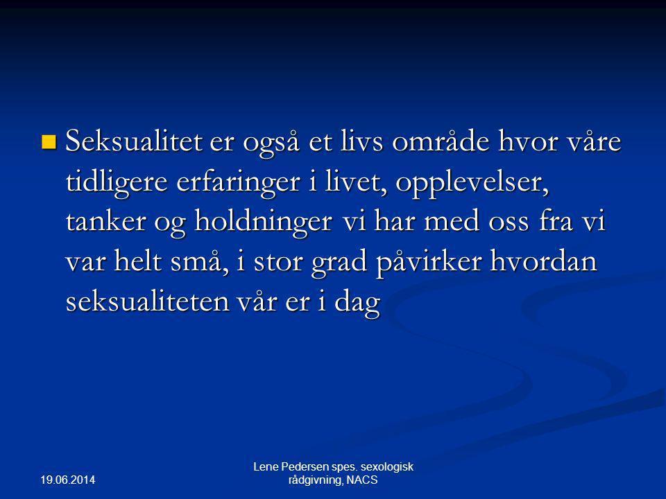 19.06.2014 Lene Pedersen spes. sexologisk rådgivning, NACS  Seksualitet er også et livs område hvor våre tidligere erfaringer i livet, opplevelser, t
