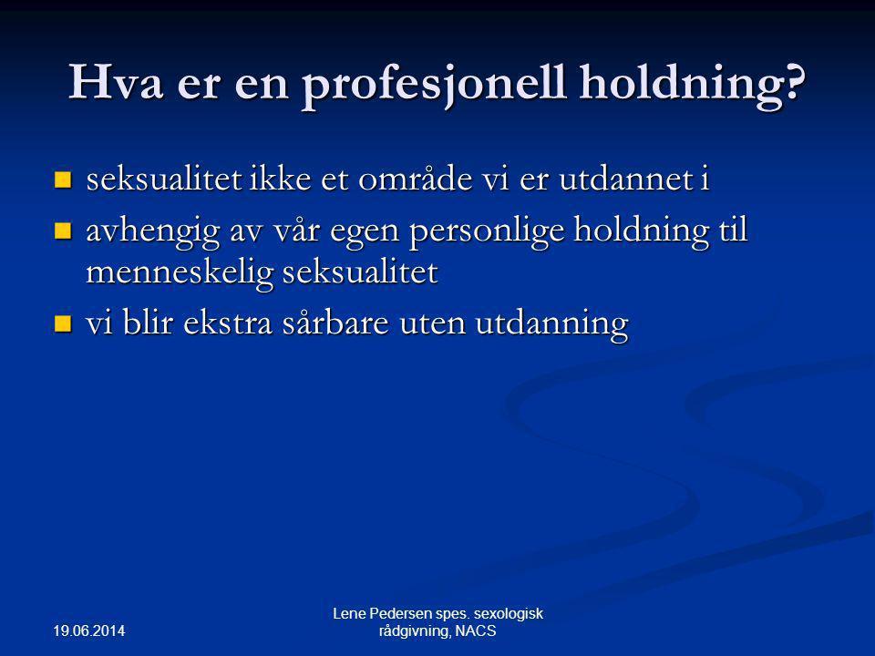 19.06.2014 Lene Pedersen spes. sexologisk rådgivning, NACS Hva er en profesjonell holdning?  seksualitet ikke et område vi er utdannet i  avhengig a