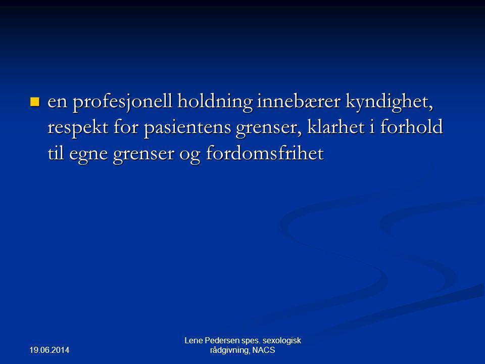19.06.2014 Lene Pedersen spes. sexologisk rådgivning, NACS  en profesjonell holdning innebærer kyndighet, respekt for pasientens grenser, klarhet i f