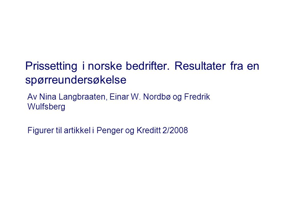 Prissetting i norske bedrifter. Resultater fra en spørreundersøkelse Av Nina Langbraaten, Einar W. Nordbø og Fredrik Wulfsberg Figurer til artikkel i