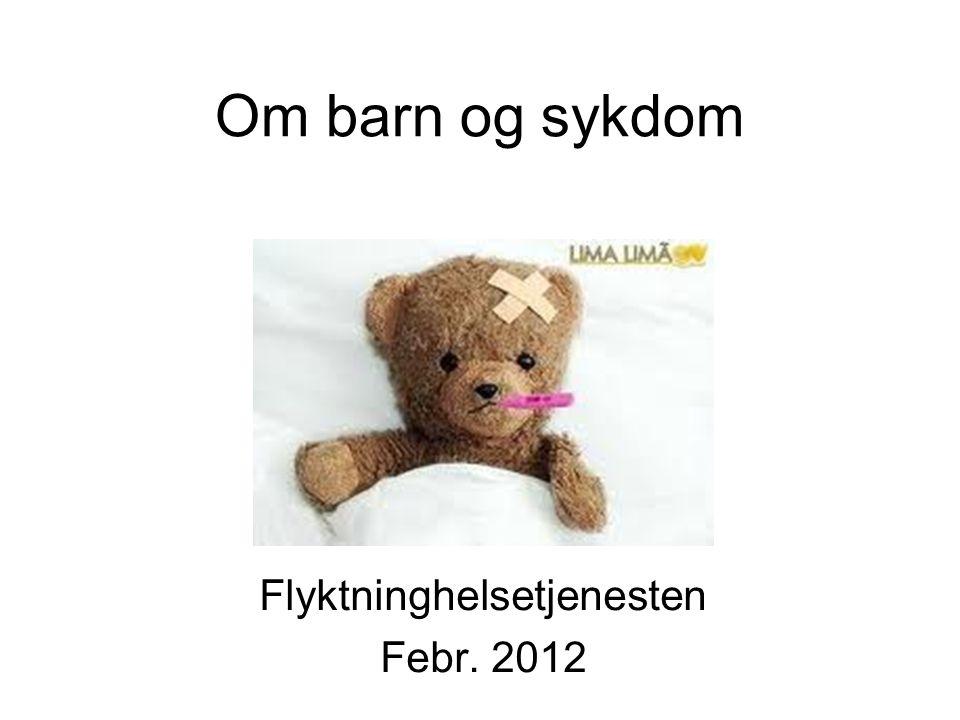 Om barn og sykdom Flyktninghelsetjenesten Febr. 2012