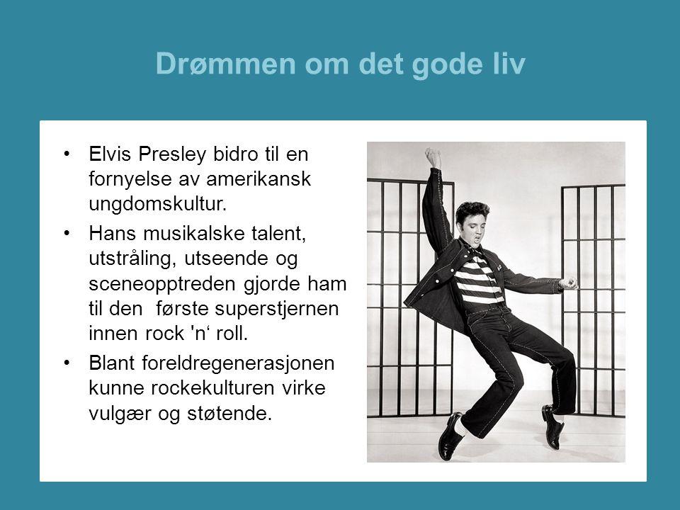 Drømmen om det gode liv •Elvis Presley bidro til en fornyelse av amerikansk ungdomskultur. •Hans musikalske talent, utstråling, utseende og sceneopptr