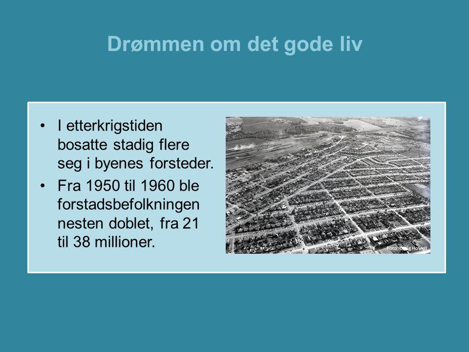 Drømmen om det gode liv •I etterkrigstiden bosatte stadig flere seg i byenes forsteder. •Fra 1950 til 1960 ble forstadsbefolkningen nesten doblet, fra
