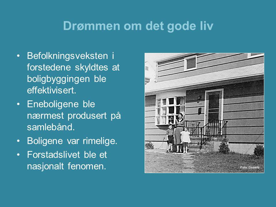 Drømmen om det gode liv •Befolkningsveksten i forstedene skyldtes at boligbyggingen ble effektivisert. •Eneboligene ble nærmest produsert på samlebånd