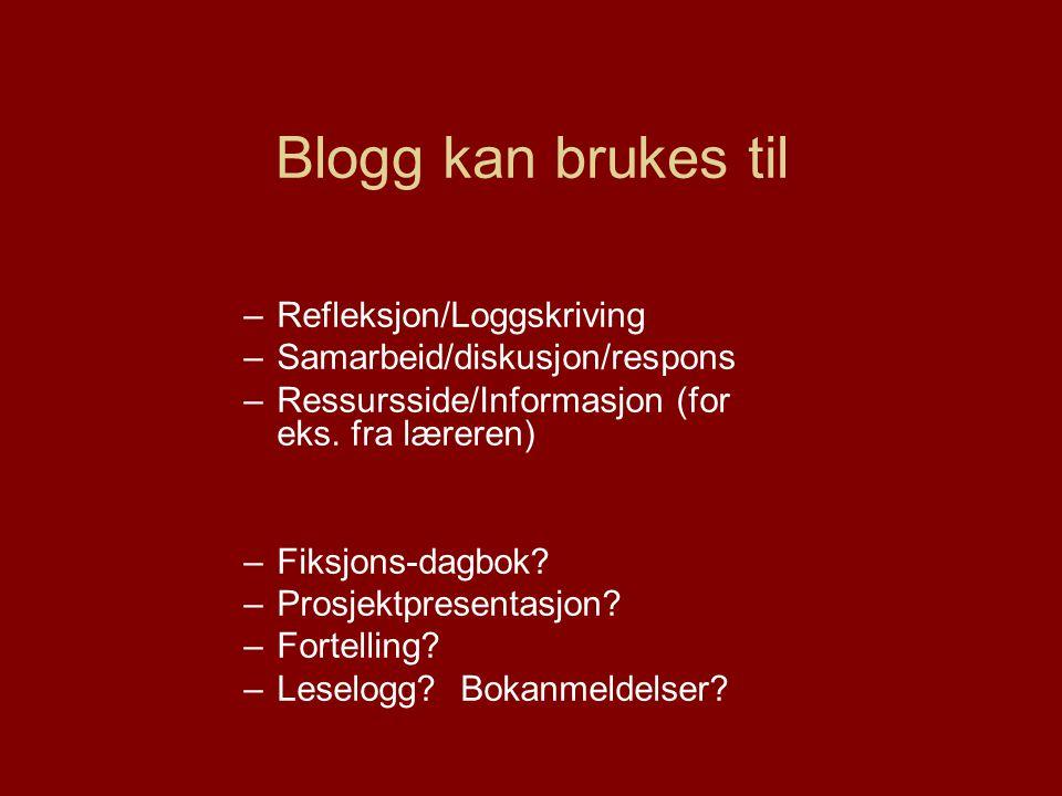 Blogg kan brukes til –Refleksjon/Loggskriving –Samarbeid/diskusjon/respons –Ressursside/Informasjon (for eks.