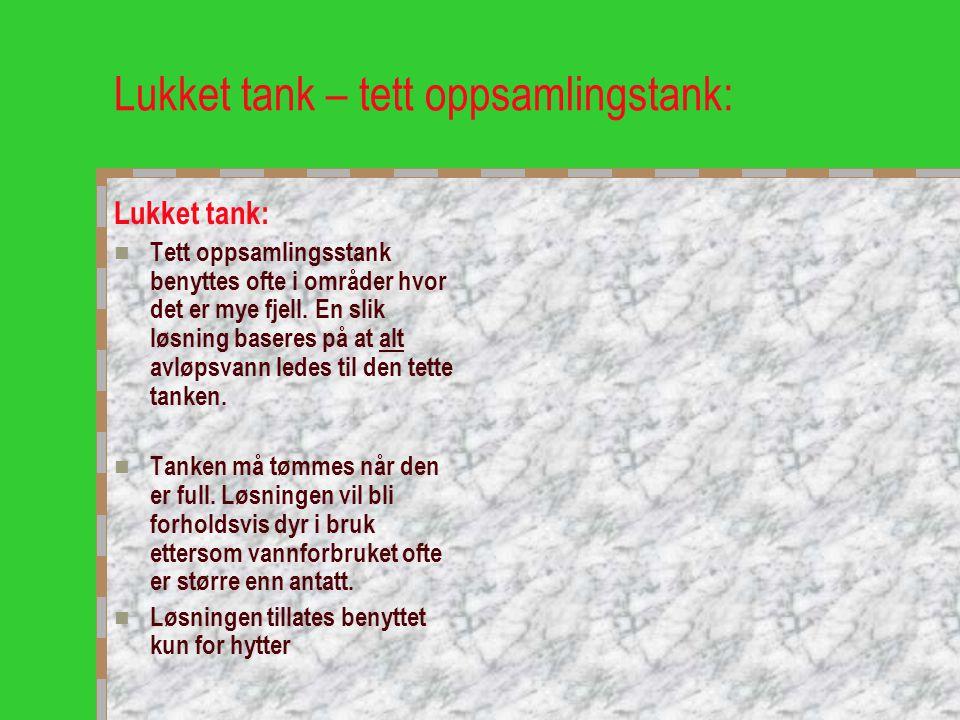 Lukket tank – tett oppsamlingstank: Lukket tank:  Tett oppsamlingsstank benyttes ofte i områder hvor det er mye fjell. En slik løsning baseres på at