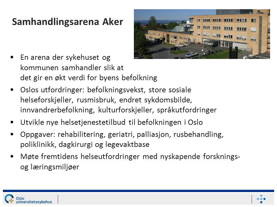 Samhandlingsarena Aker •En arena der sykehuset og kommunen samhandler slik at det gir en økt verdi for byens befolkning •Oslos utfordringer: befolknin