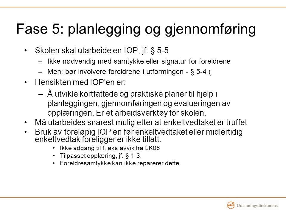 Fase 5: planlegging og gjennomføring •Skolen skal utarbeide en IOP, jf. § 5-5 –Ikke nødvendig med samtykke eller signatur for foreldrene –Men: bør inv