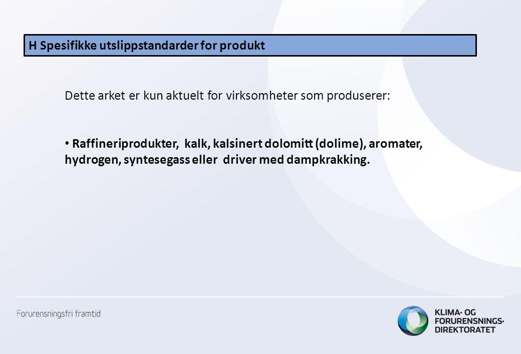 H Spesifikke utslippstandarder for produkt Dette arket er kun aktuelt for virksomheter som produserer: • Raffineriprodukter, kalk, kalsinert dolomitt