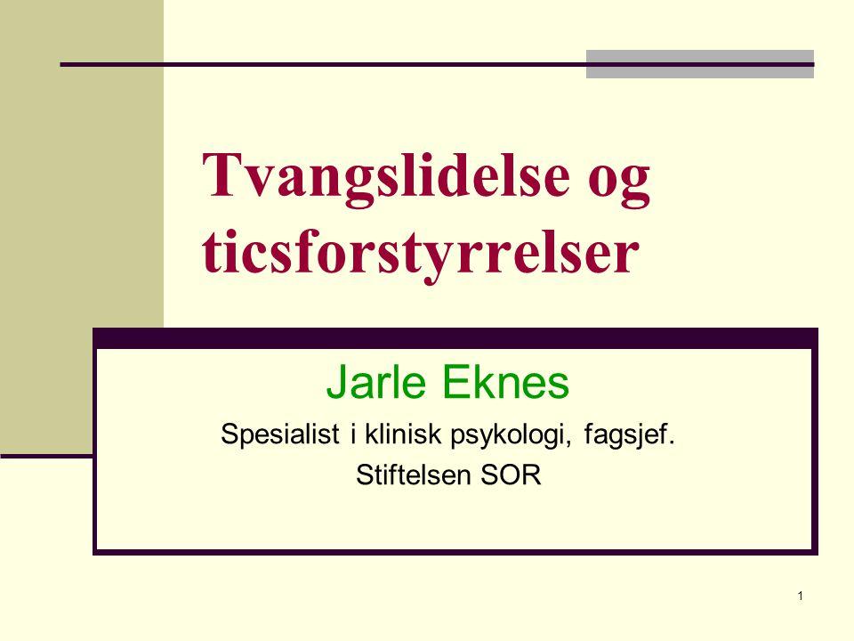1 Tvangslidelse og ticsforstyrrelser Jarle Eknes Spesialist i klinisk psykologi, fagsjef.