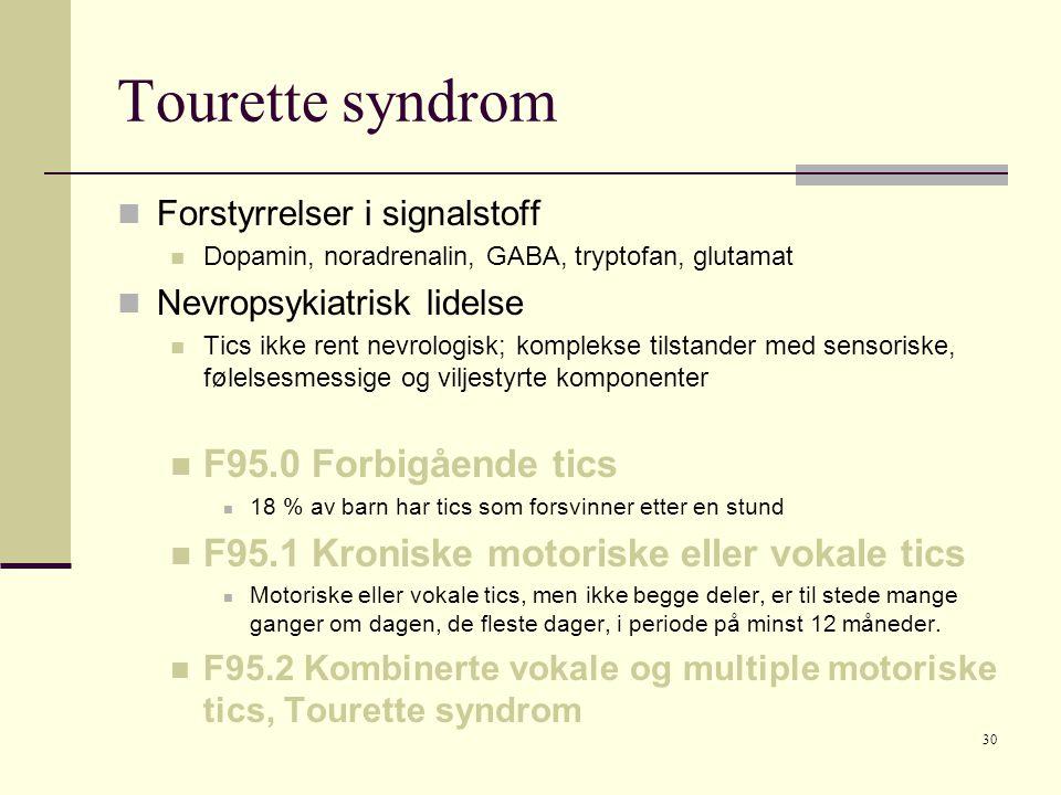 30 Tourette syndrom  Forstyrrelser i signalstoff  Dopamin, noradrenalin, GABA, tryptofan, glutamat  Nevropsykiatrisk lidelse  Tics ikke rent nevrologisk; komplekse tilstander med sensoriske, følelsesmessige og viljestyrte komponenter  F95.0 Forbigående tics  18 % av barn har tics som forsvinner etter en stund  F95.1 Kroniske motoriske eller vokale tics  Motoriske eller vokale tics, men ikke begge deler, er til stede mange ganger om dagen, de fleste dager, i periode på minst 12 måneder.